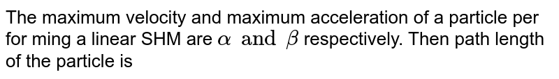 The maximum velocity and maximum acceleration of a particle per for ming a linear SHM are `alpha and beta` respectively. Then path length of the particle is