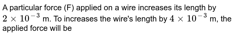 A particular force (F) applied on a wire increases its length by `2 xx 10^(-3)` m. To increases the wire's length by `4 xx 10^(-3)` m, the applied force will be