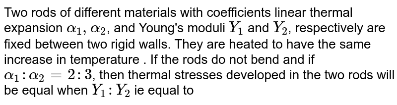 Two rods of different materials with coefficients linear thermal expansion `alpha_(1), alpha_(2)`, and Young's moduli `Y_(1)` and `Y_(2)`, respectively are fixed between two rigid walls. They are heated to have the same increase in temperature . If the rods do not bend and if `alpha_(1) : alpha_(2) = 2 : 3`, then thermal stresses developed in the two rods will be equal when `Y_(1) : Y_(2)` ie equal to