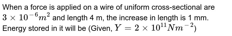 When a force is applied on a wire of uniform cross-sectional are `3 xx 10^(-6) m^(2)` and length 4 m, the increase in length is 1 mm. Energy stored in it will be (Given, `Y = 2 xx 10^(11) Nm^(-2)`)