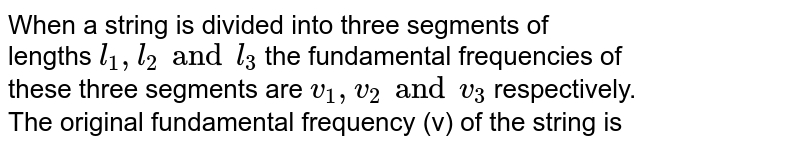 When a string is divided into three  segments of <br> lengths `l_(1),l_(2) and l_(3)` the fundamental frequencies of <br> these three segments are `v_(1), v_(2) and v_(3)`  respectively. <br> The original fundamental frequency (v) of the string is
