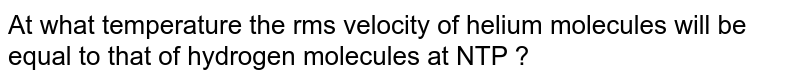 At what temperature the rms velocity of helium molecules will be equal to that of hydrogen molecules at NTP ?