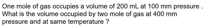 One mole of gas occupies a volume of 200 mL at 100 mm pressure . What is the volume occupied by two mole of gas at 400 mm pressure and at same temperature ?