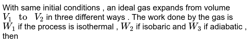 """With same initial conditions , an ideal gas expands from volume  `V_(1)"""" to """"V_(2)` in three different ways . The work done by the gas is  `W_(1)` if the process is isothermal , `W_(2)` if isobaric and  `W_(3)` if adiabatic , then"""