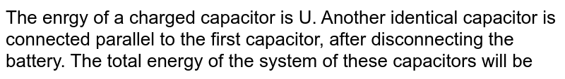 The enrgy of a charged capacitor is U. Another identical capacitor is connected parallel to the first capacitor, after disconnecting the battery. The total energy of the system of these capacitors will be