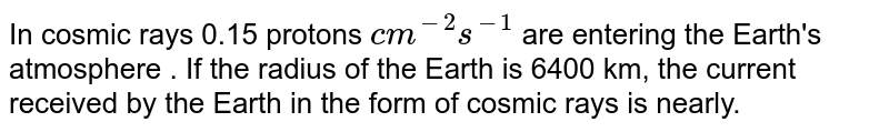 In cosmic rays 0.15 protons `cm^(-2) s^(-1)` are entering the Earth's atmosphere . If the radius of the Earth is 6400 km, the current received by the Earth in the form of cosmic rays is nearly.
