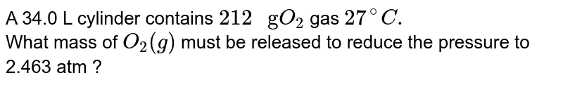 """A 34.0 L cylinder contains `212"""" g""""O_(2)` gas `27^(@)C.`<br> What mass of `O_(2)(g)` must be released  to reduce the pressure to  2.463 atm ?"""