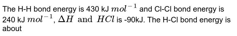 The H-H bond energy is 430 kJ `mol^(-1)` and Cl-Cl bond energy is 240 kJ `mol^(-1)`, `DeltaH and HCl` is -90kJ. The H-Cl bond energy is about