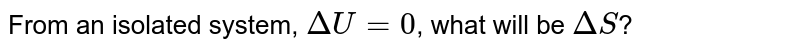 From an isolated system, `DeltaU=0`, what will be `DeltaS`?