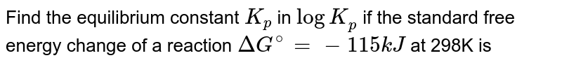 Find the equilibrium constant `K_(p)` in `log K_(p)` if the standard free energy change of a reaction `DeltaG^(@)=-115kJ` at 298K is