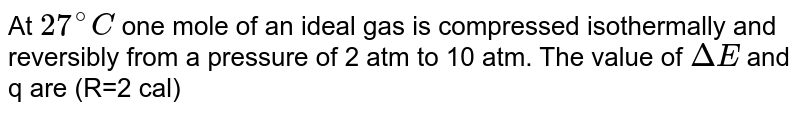 At `27^(@)C` one mole of an ideal gas is compressed isothermally and reversibly from a pressure of 2 atm to 10 atm. The value of `DeltaE` and q are (R=2 cal)