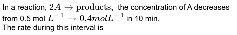 """In a reaction, `2Ato """"products"""",` the concentration of A decreases from 0.5 mol `L^(-1) to 0.4 mol L^(-1)` in 10 min. <br> The rate during this interval is"""