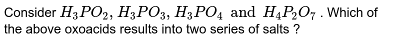 Consider `H_(3)PO_(2),H_(3)PO_(3),H_(3)PO_(4) and H_(4)P_(2)O_(7)` . Which of the above oxoacids results  into two series of salts ?
