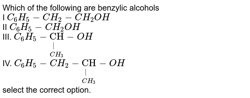 """Which of the following are benzylic alcohols <br> I `C_(6)H_(5)-CH_(2)-CH_(2)OH` <br> II `C_(6)H_(5)-CH_(2)OH` <br> III. `C_(6)H_(5)-underset(""""""""CH_(3))underset(""""