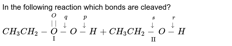 """In the following reaction which bonds are cleaved? <br> `CH_(3)CH_(2)-overset(O)overset(  )underset(""""I"""")Ooverset(q)overset(darr)-Ooverset(p)overset(darr)-H+CH_(3)CH_(2)overset(s)overset(darr)underset(""""II"""")-Ooverset(r)overset(darr)-H`"""
