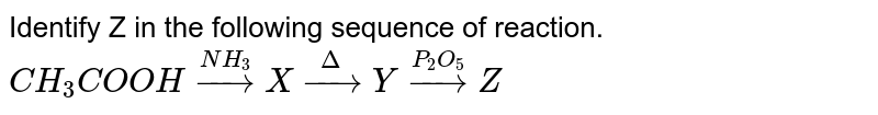 Identify Z in the following sequence of reaction. `CH_(3) COOH overset(NH_(3)) to X overset(Delta)toYoverset(P_(2)O_(5)) toZ`