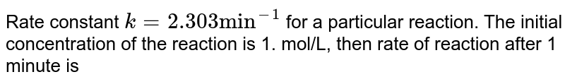 """Rate constant `k=2.303""""min""""^(-1)` for a particular reaction. The initial concentration of the reaction is 1. mol/L, then rate of reaction after 1 minute is"""