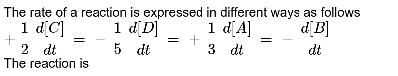 The rate of a reaction is expressed in different ways as follows <br> `+(1)/(2)(d[C])/(dt)=-(1)/(5)(d[D])/(dt)=+(1)/(3)(d[A])/(dt)=-(d[B])/(dt)` <br> The reaction is