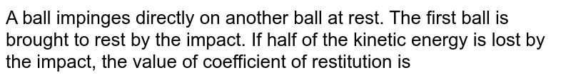 A ball impinges directly on another ball at rest. The first ball is brought to rest by the impact. If half of the kinetic energy is lost by the impact, the value of coefficient of restitution is