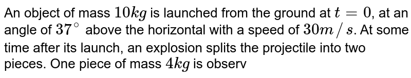 """An object of mass `10 kg` is launched from the ground at `t = 0`, at an angle of `37^(@)` above the horizontal with a speed of `30 m//s`. At some time after its launch, an explosion splits the projectile into two pieces. One piece of mass `4 kg` is observed at (`105 m, 43 m`) at `t =2 s`. Find the location of second piece at `t = 2 s`? <br> <img src=""""https://d10lpgp6xz60nq.cloudfront.net/physics_images/BMS_VOL2_C01_E01_180_Q01.png"""" width=""""80%"""">"""