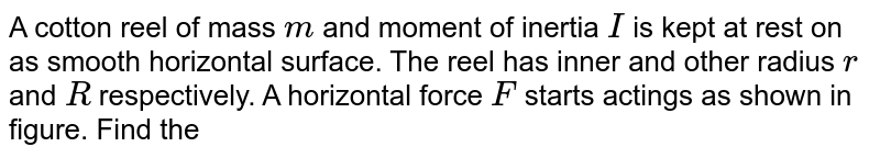"""A cotton reel of mass `m` and moment of inertia `I` is kept at rest on as smooth horizontal surface. The reel has inner and other radius `r` and `R` respectively. A horizontal force `F` starts actings as shown in figure. Find the <br> <img src=""""https://d10lpgp6xz60nq.cloudfront.net/physics_images/BMS_VOL2_C02_S01_030_Q01.png"""" width=""""80%""""> <br> a. acceleration of the centre of mass of reel. <br> b.  angular acceleration of the reel <br> c. net acceleration of point of contact."""