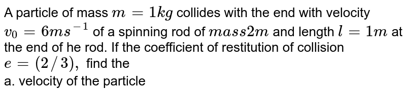 """A particle of mass `m=1 kg` collides with the end with velocity `v_(0)=6 ms^(-1)` of a spinning rod of `mass 2m` and length `l=1 m` at the end of he rod. If the coefficient of restitution of collision `e=(2//3), ` find the <br> a. velocity of the particle <br> b. angular velocity of the rod just after the impact. <br> <img src=""""https://d10lpgp6xz60nq.cloudfront.net/physics_images/BMS_VOL2_C03_S01_053_Q01.png"""" width=""""80%"""">"""