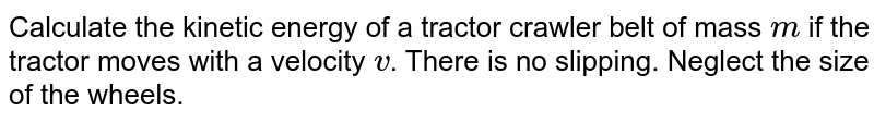 """Calculate the kinetic energy of a tractor crawler belt of mass `m` if the tractor moves with a velocity `v`. There is no slipping. Neglect the size of the wheels. <br> <img src=""""https://d10lpgp6xz60nq.cloudfront.net/physics_images/BMS_VOL2_C03_E01_028_Q01.png"""" width=""""80%"""">"""