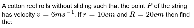 """A cotton reel rolls without sliding such that the point `P` of the string has velocity `v = 6 ms^(-1)`. If `r = 10 cm` and `R = 20 cm` then find the: <br> <img src=""""https://d10lpgp6xz60nq.cloudfront.net/physics_images/BMS_VOL2_C03_E01_043_Q01.png"""" width=""""80%""""> <br> velocity of its centre `C`"""