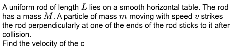 A uniform rod of length `L` lies on a smooth horizontal table. The rod has a mass `M`. A particle of mass `m` moving with speed `v` strikes the rod perpendicularly at one of the ends of the rod sticks to it after collision. <br> Find the velocity of the centre of mass `C` and the angular, velocity of the system about the centre of mass after the collision.