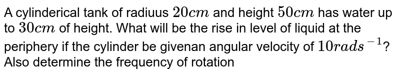 A cylinderical tank of radiuus `20 cm` and height `50 cm` has water up to `30 cm` of height. What will be the rise in level of liquid at the periphery if the cylinder be givenan angular velocity of `10 rad s^(-1)`? Also determine the frequency of rotation when water just starts spilling over the sides of the vessel.