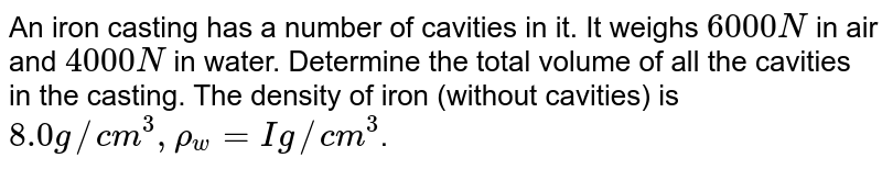 An iron casting has a number of cavities in it. It weighs `6000 N` in air and `4000 N` in water. Determine the total volume of all the cavities in the casting. The density of iron (without cavities) is `8.0 g//cm^(3), rho_(w)= I g//cm^(3)`.