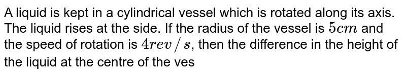 A liquid is kept in a cylindrical vessel which is rotated along its axis. The liquid rises at the side. If the radius of the vessel is `5 cm` and the speed of rotation is `4 rev//s`, then the difference in the height of the liquid at the centre of the vessel and its sides is
