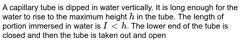 A capillary tube is dipped in water vertically. It is long enough for the water to rise to the maximum height `h` in the tube. The length of portion immersed in water is `I lt h`. The lower end of the tube is closed and then the tube is taken out and opened again. Will all the water flow out of tube? Explain.