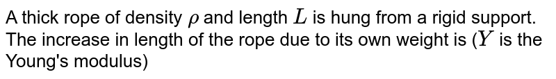 A thick rope of density `rho` and length `L` is hung from a rigid support. The increase in length of the rope due to its own weight is (`Y` is the Young's modulus)