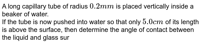 A long capillary tube of radius `0.2 mm` is placed vertically inside a beaker of water. <br>If the tube is now pushed into water so that only `5.0 cm` of its length is above the surface, then determine the angle of contact between the liquid and glass surface.