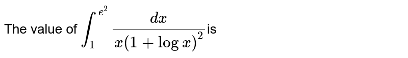 The value of `int_(1)^(e^(2)) (dx)/(x(1+logx)^(2))`is
