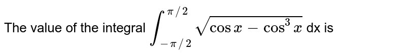 The value of the integral ` int _(-pi//2)^(pi//2) sqrt(cos x - cos ^(3) x ) `  dx is