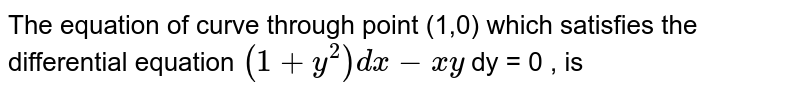 The equation of curve through point (1,0) which satisfies the differential equation `(1+y^(2))dx- xy ` dy = 0 , is