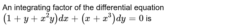 An integrating factor of the differential equation  <br> `(1+y+x^(2)y) dx + ( x +x^(3))dy = 0` is