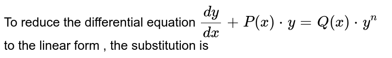 To reduce the differential equation `(dy)/(dx) + P (x)*y  = Q (x) * y^(n)`   to the linear  form , the substitution is