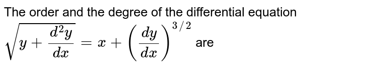 The order and the degree of the differential equation  ` sqrt(y+ (d^(2)y)/(dx))= x +  ((dy)/dx)^(3//2)` are