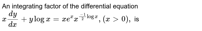 An integrating factor of the differential equation <br>  ` x(dy)/(dx) +y log x  = xe^(x)x^((-1)/2log x), (x gt 0 ), `  is