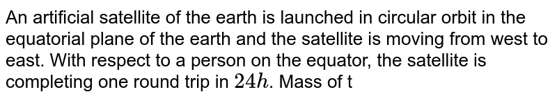 An artificial satellite of the earth is launched in circular orbit in the equatorial plane of the earth and the satellite is moving from west to east. With respect to a person on the equator, the satellite is completing one round trip in `24 h`. Mass of the earth is `M=6xx10^(24)kg.`For this situation the orbital radius of the satellite is