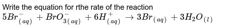 Write the equation for rthe rate of the reaction <br> `5 Br_((aq))^(-)+BrO_(3(aq))^(-)+6H_((aq))^(+)to 3Br _((aq))+3H_(2)O_((l))`