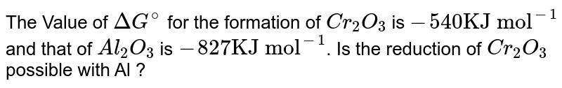 """The Value of  `DeltaG^(@)` for the formation of `Cr_(2)O_(3)` is `-""""540KJ mol""""^(-1)` and that of `Al_(2)O_(3)` is `-827""""KJ mol""""^(-1)`. Is the reduction of `Cr_(2)O_(3)` possible with Al ?"""