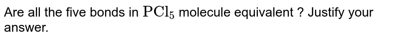 """Are all the five bonds in `""""PCl""""_(5)` molecule equivalent ? Justify your answer."""