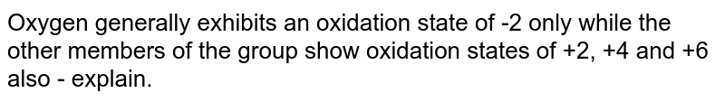 Oxygen generally exhibits an oxidation state of -2 only while the other members of the group show oxidation states of +2, +4 and +6 also - explain.