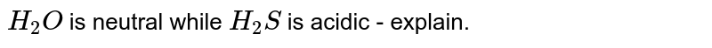 `H_(2)O` is neutral while `H_(2)S` is acidic - explain.