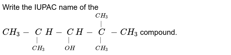 Write the IUPAC name of the `CH_(3)-underset(CH_(3))underset(|)CH-underset(OH)underset(|)CH-underset(CH_(3))underset(|)overset(CH_(3))overset(|)C-CH_(3)` compound.