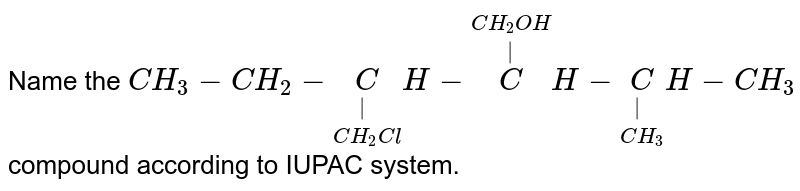 Name the `CH_(3)-CH_(2)-underset(CH_(2)Cl)underset(|)CH-overset(CH_(2)OH)overset(|)CH-underset(CH_(3))underset(|)CH-CH_(3)`  compound according to IUPAC system.